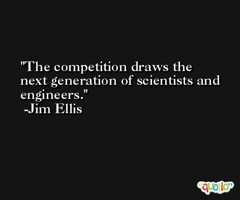 The competition draws the next generation of scientists and engineers. -Jim Ellis