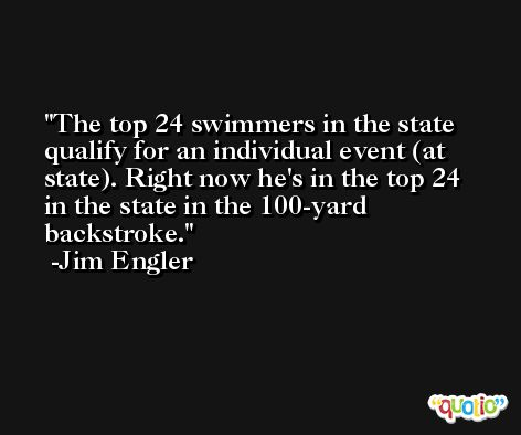 The top 24 swimmers in the state qualify for an individual event (at state). Right now he's in the top 24 in the state in the 100-yard backstroke. -Jim Engler