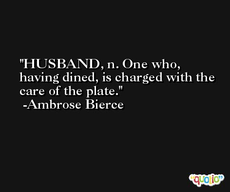 HUSBAND, n. One who, having dined, is charged with the care of the plate. -Ambrose Bierce