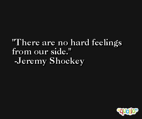 There are no hard feelings from our side. -Jeremy Shockey