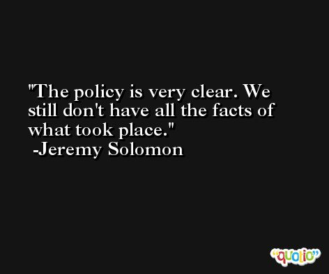 The policy is very clear. We still don't have all the facts of what took place. -Jeremy Solomon