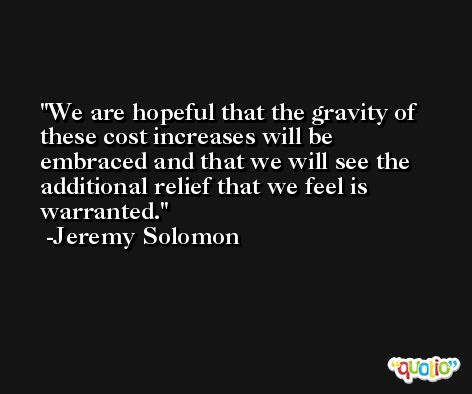 We are hopeful that the gravity of these cost increases will be embraced and that we will see the additional relief that we feel is warranted. -Jeremy Solomon