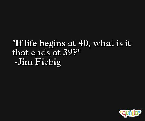 If life begins at 40, what is it that ends at 39? -Jim Fiebig