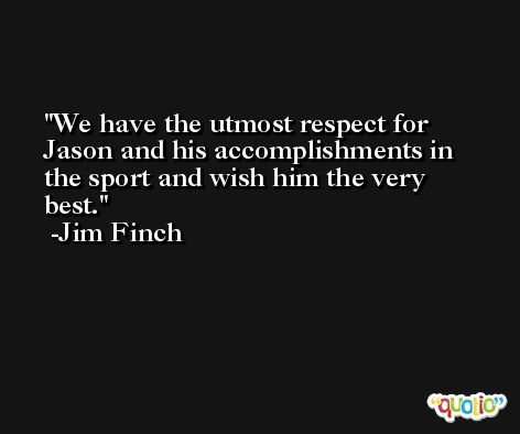 We have the utmost respect for Jason and his accomplishments in the sport and wish him the very best. -Jim Finch