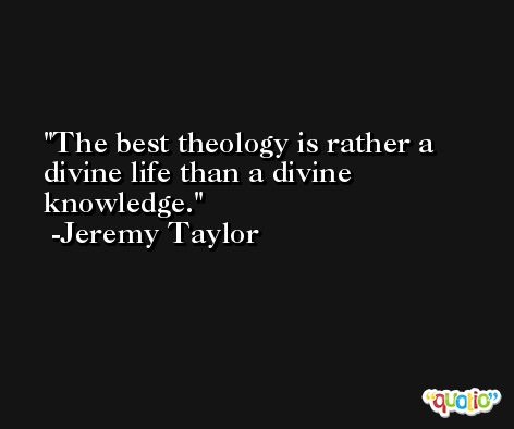 The best theology is rather a divine life than a divine knowledge. -Jeremy Taylor