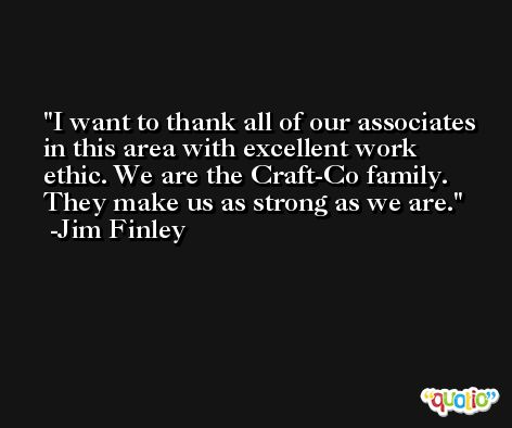 I want to thank all of our associates in this area with excellent work ethic. We are the Craft-Co family. They make us as strong as we are. -Jim Finley