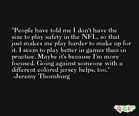 People have told me I don't have the size to play safety in the NFL, so that just makes me play harder to make up for it. I seem to play better in games than in practice. Maybe it's because I'm more focused. Going against someone with a different colored jersey helps, too. -Jeremy Thornburg