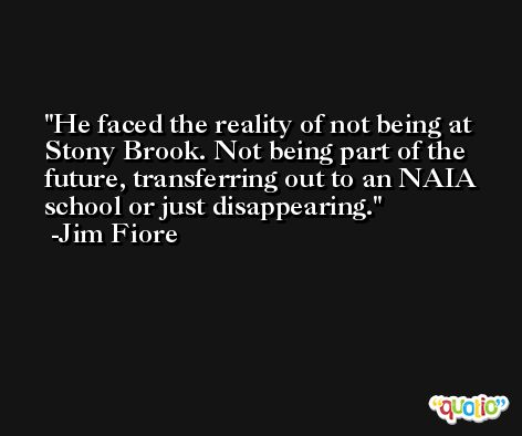 He faced the reality of not being at Stony Brook. Not being part of the future, transferring out to an NAIA school or just disappearing. -Jim Fiore