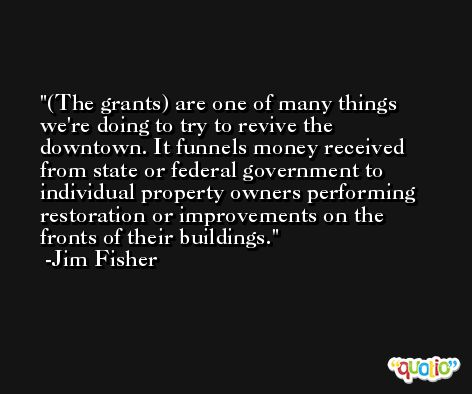 (The grants) are one of many things we're doing to try to revive the downtown. It funnels money received from state or federal government to individual property owners performing restoration or improvements on the fronts of their buildings. -Jim Fisher