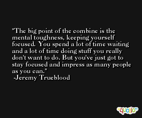 The big point of the combine is the mental toughness, keeping yourself focused. You spend a lot of time waiting and a lot of time doing stuff you really don't want to do. But you've just got to stay focused and impress as many people as you can. -Jeremy Trueblood