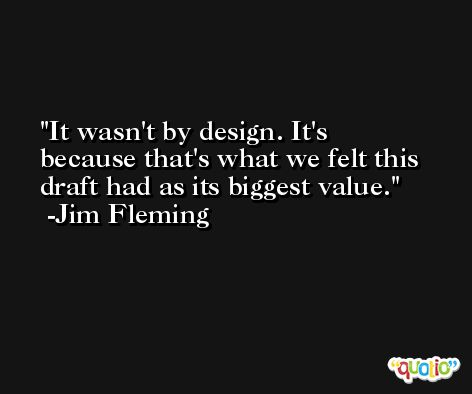 It wasn't by design. It's because that's what we felt this draft had as its biggest value. -Jim Fleming