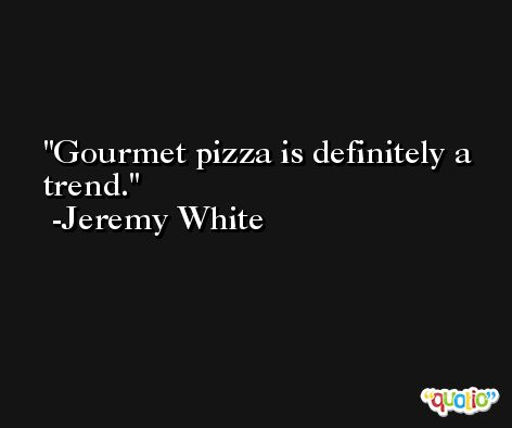 Gourmet pizza is definitely a trend. -Jeremy White