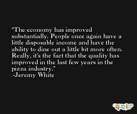 The economy has improved substantially. People once again have a little disposable income and have the ability to dine out a little bit more often. Really, it's the fact that the quality has improved in the last few years in the pizza industry. -Jeremy White