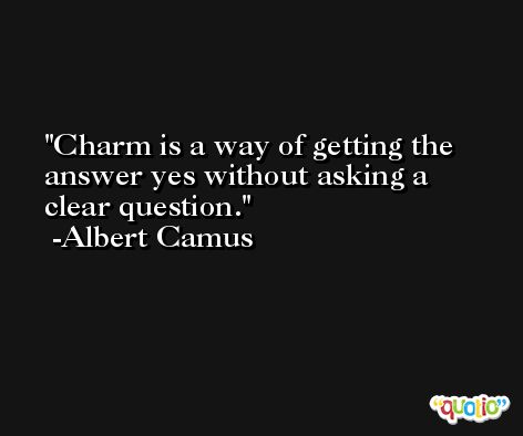 Charm is a way of getting the answer yes without asking a clear question. -Albert Camus