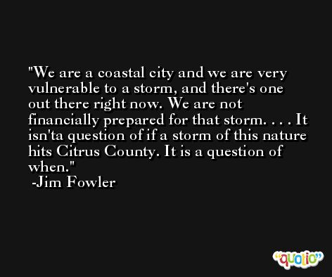 We are a coastal city and we are very vulnerable to a storm, and there's one out there right now. We are not financially prepared for that storm. . . . It isn'ta question of if a storm of this nature hits Citrus County. It is a question of when. -Jim Fowler