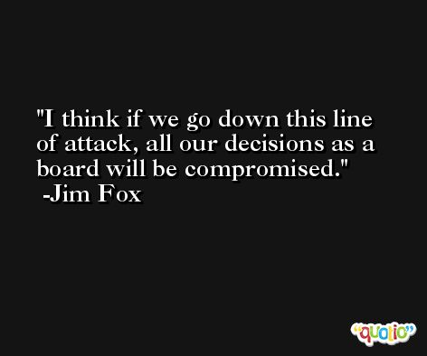 I think if we go down this line of attack, all our decisions as a board will be compromised. -Jim Fox