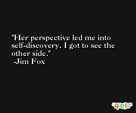 Her perspective led me into self-discovery. I got to see the other side. -Jim Fox
