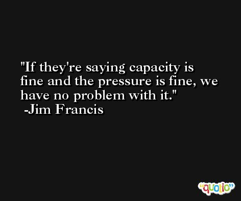 If they're saying capacity is fine and the pressure is fine, we have no problem with it. -Jim Francis