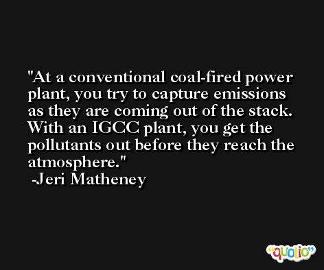At a conventional coal-fired power plant, you try to capture emissions as they are coming out of the stack. With an IGCC plant, you get the pollutants out before they reach the atmosphere. -Jeri Matheney