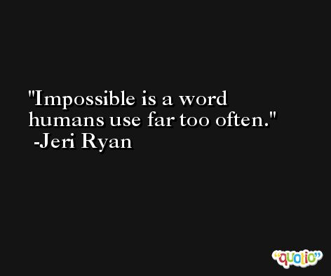 Impossible is a word humans use far too often. -Jeri Ryan