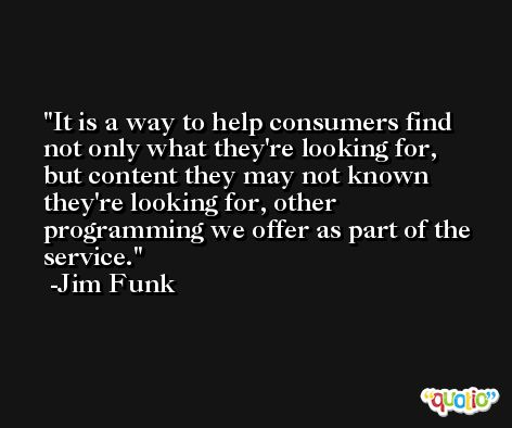It is a way to help consumers find not only what they're looking for, but content they may not known they're looking for, other programming we offer as part of the service. -Jim Funk