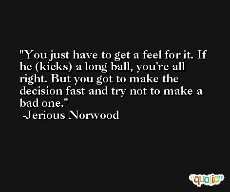 You just have to get a feel for it. If he (kicks) a long ball, you're all right. But you got to make the decision fast and try not to make a bad one. -Jerious Norwood