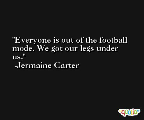 Everyone is out of the football mode. We got our legs under us. -Jermaine Carter