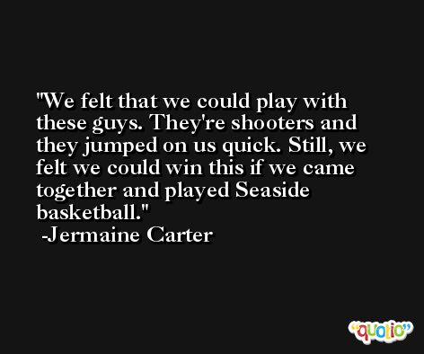 We felt that we could play with these guys. They're shooters and they jumped on us quick. Still, we felt we could win this if we came together and played Seaside basketball. -Jermaine Carter