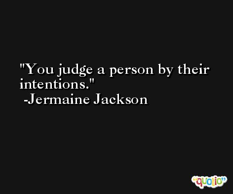 You judge a person by their intentions. -Jermaine Jackson