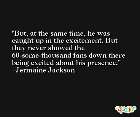 But, at the same time, he was caught up in the excitement. But they never showed the 60-some-thousand fans down there being excited about his presence. -Jermaine Jackson