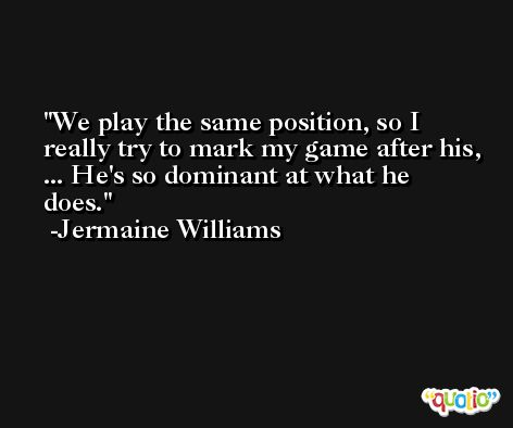 We play the same position, so I really try to mark my game after his, ... He's so dominant at what he does. -Jermaine Williams