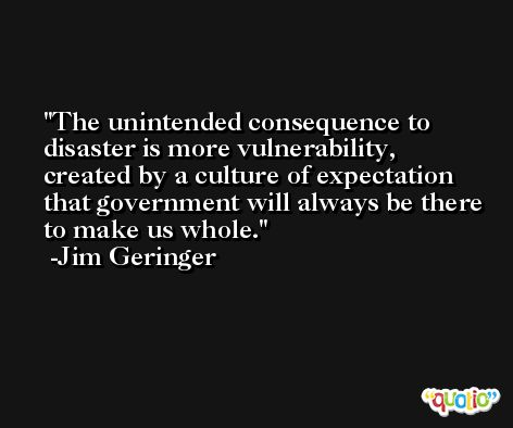 The unintended consequence to disaster is more vulnerability, created by a culture of expectation that government will always be there to make us whole. -Jim Geringer