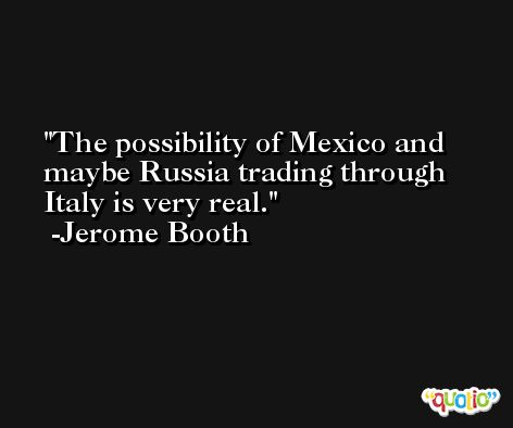 The possibility of Mexico and maybe Russia trading through Italy is very real. -Jerome Booth