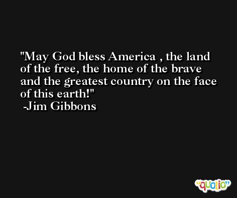 May God bless America , the land of the free, the home of the brave and the greatest country on the face of this earth! -Jim Gibbons
