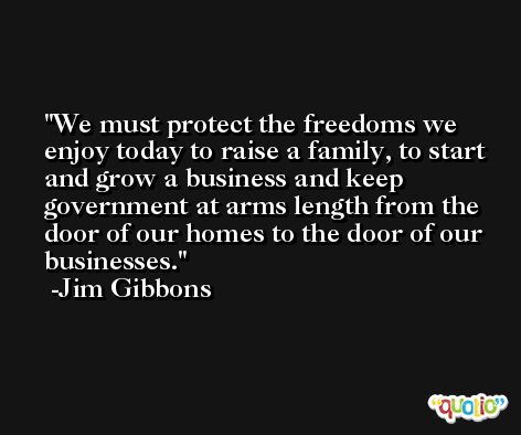 We must protect the freedoms we enjoy today to raise a family, to start and grow a business and keep government at arms length from the door of our homes to the door of our businesses. -Jim Gibbons