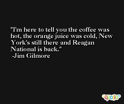 I'm here to tell you the coffee was hot, the orange juice was cold, New York's still there and Reagan National is back. -Jim Gilmore