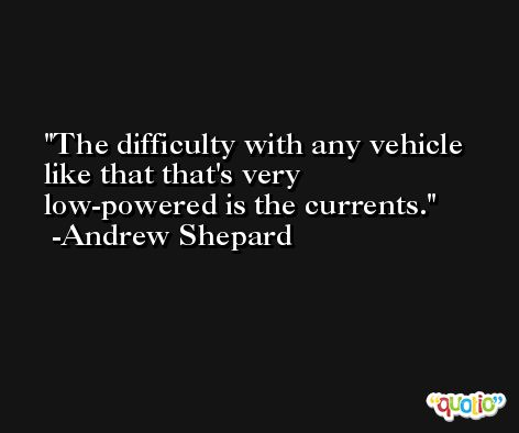 The difficulty with any vehicle like that that's very low-powered is the currents. -Andrew Shepard