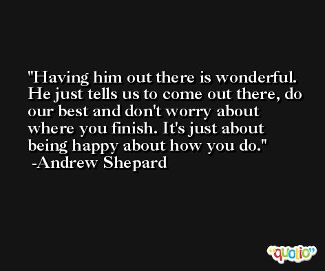 Having him out there is wonderful. He just tells us to come out there, do our best and don't worry about where you finish. It's just about being happy about how you do. -Andrew Shepard