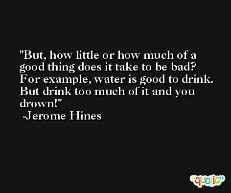 But, how little or how much of a good thing does it take to be bad? For example, water is good to drink. But drink too much of it and you drown! -Jerome Hines