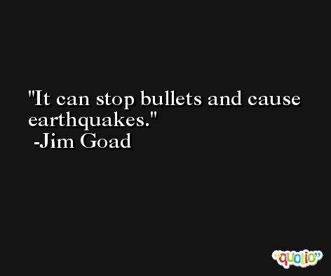 It can stop bullets and cause earthquakes. -Jim Goad