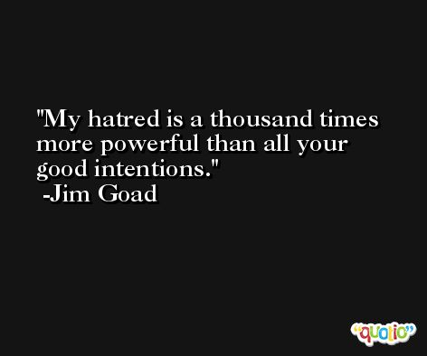 My hatred is a thousand times more powerful than all your good intentions. -Jim Goad