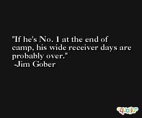 If he's No. 1 at the end of camp, his wide receiver days are probably over. -Jim Gober