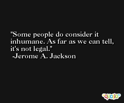 Some people do consider it inhumane. As far as we can tell, it's not legal. -Jerome A. Jackson