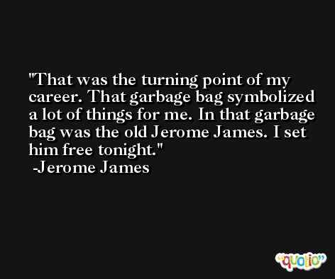 That was the turning point of my career. That garbage bag symbolized a lot of things for me. In that garbage bag was the old Jerome James. I set him free tonight. -Jerome James