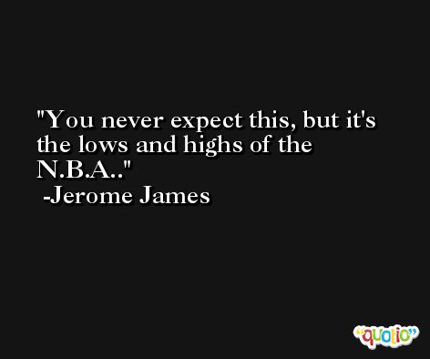 You never expect this, but it's the lows and highs of the N.B.A.. -Jerome James