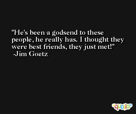 He's been a godsend to these people, he really has. I thought they were best friends, they just met! -Jim Goetz