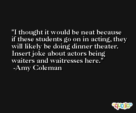 I thought it would be neat because if these students go on in acting, they will likely be doing dinner theater. Insert joke about actors being waiters and waitresses here. -Amy Coleman