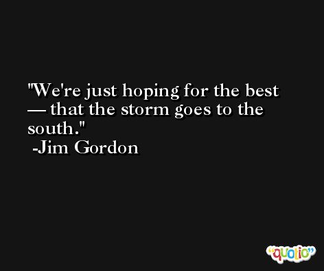We're just hoping for the best — that the storm goes to the south. -Jim Gordon