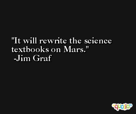 It will rewrite the science textbooks on Mars. -Jim Graf