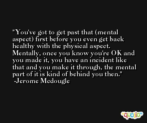 You've got to get past that (mental aspect) first before you even get back healthy with the physical aspect. Mentally, once you know you're OK and you made it, you have an incident like that and you make it through, the mental part of it is kind of behind you then. -Jerome Mcdougle